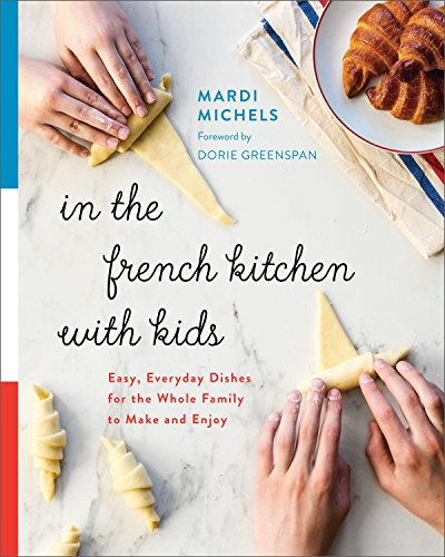 In the French Kitchen with Kids: Easy, Everyday Dishes for the Whole Family to Make and Enjoy by Mardi Michels