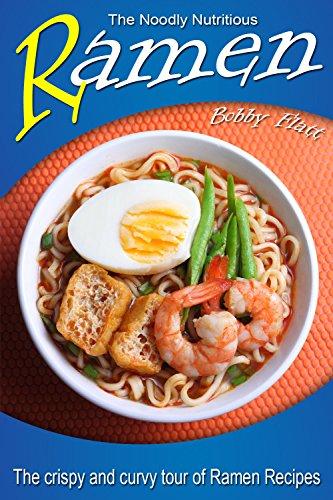 The Noodly Nutritious Ramen Cookbook: The Crispy and Curvy Tour of Ramen Recipes