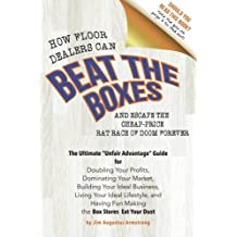 """How Floor Dealers Can Beat The Boxes And Escape The Cheap-Price Rat Race Of Doom Forever: The Ultimate """"Unfair Advantage"""" Guide For Doubling Your ... Having Fun Making Competitors Eat Your Dust"""