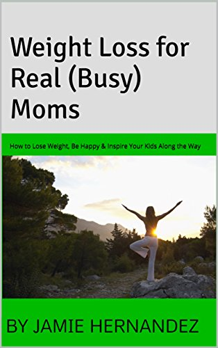 Weight Loss for Real (Busy) Moms: How to Lose Weight, Be Happy & Inspire Your Kids Along the Way