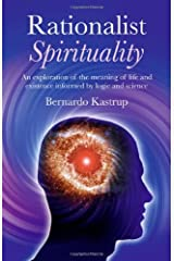 Rationalist Spirituality: An exploration of the meaning of life and existence informed by logic and science by Bernardo Kastrup (2011-02-16) Paperback