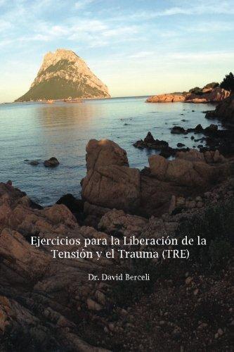 Ejercicios para la Liberacion de la Tension y el Trauma (TRE): Un Nuevo y Revolucionario Metodo para Recuperarse del Estres y el Trauma. (Spanish Edition) [Dr. David Berceli] (Tapa Blanda)