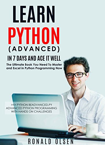 Python: Learn Python (Advanced) in 7 Days and Ace It Well  Hands On  Challenges INCLUDED! (Python Programming Book Series 2)