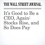 It's Good to Be a CEO, Again: Stocks Rise, and So Does Pay | Theo Francis,Joann S. Lublin
