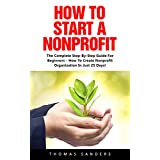 How To Start A Nonprofit: The Complete Step-By-Step Guide For Beginners - How To Create Nonprofit Organization In Just 25 Days! (Fundraising For Nonprofits, ... Start And Grow Nonprofit Organization)