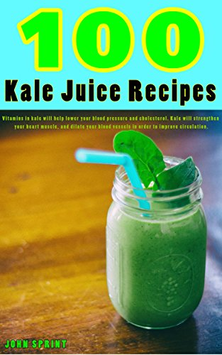 100 Kale Juice Recipes: Vitamins in kale will help lower your blood pressure and cholesterol. Kale will strengthen your heart muscle, and dilate your blood ... Sprint Super Healthy Juice Recipes Book 4)