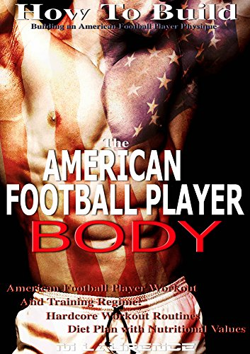(How To Build The American Football Player Body, Building an American Football Player Physique, American Football Player Workout and Training Regime: Hardcore ... Workout Routines, Diet Plan with Nutrition)