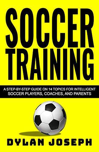(Soccer Training: A Step-by-Step Guide on 14 Topics for Intelligent Soccer Players, Coaches, and Parents (Understand Soccer Book 1))