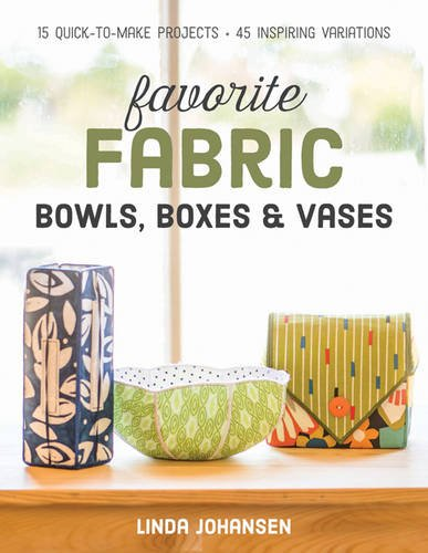 Fabric Vases (Favorite Fabric Bowls, Boxes & Vases: 15 Quick-to-Make Projects - 45 Inspiring Variations)
