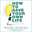How to Save Your Own Life: 15 Lessons on Finding Hope in Unexpected Places Audiobook by Michael Gates Gill Narrated by Michael Gates Gill