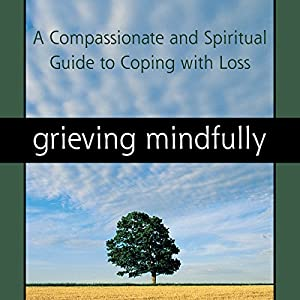 Grieving Mindfully: A Compassionate and Spiritual Guide to Coping with Loss Audiobook