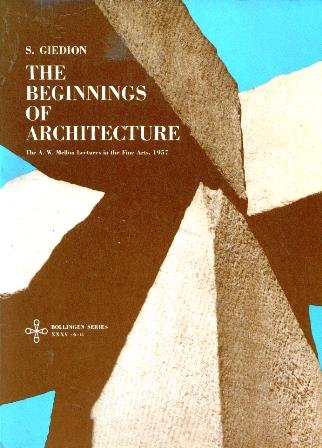 The Beginnings of Architecture: The Eternal Present : A Contribution on Constancy and Change (The A.W. Mellon lectures in the fine arts, 1957) Bollingen Series XXXV