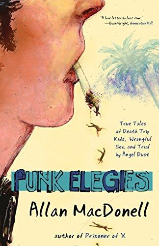 Punk Elegies: True Tales of Death Trip Kids, Wrongful Sex, and Trial by Angel Dust