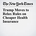 Trump Moves to Relax Rules on Cheaper Health Insurance | Robert Pear
