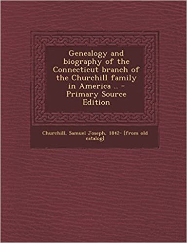 Genealogy and Biography of the Connecticut Branch of the Churchill Family in America .. - Primary Source Edition