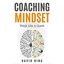 Coaching: Coaching Mindset - Think Like A Coach: A Complete Guide To Develop The Coaching Mindset (Coaching, Leadership, Business Coaching, Effective Coaching, Mentoring)