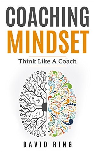 Download for free Coaching: Coaching Mindset - Think Like A Coach: A Complete Guide To Develop The Coaching Mindset