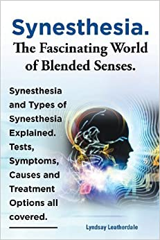 Book Synesthesia. the Fascinating World of Blended Senses. Synesthesia and Types of Synesthesia Explained. Tests, Symptoms, Causes and Treatment Options Al – October 1, 2013