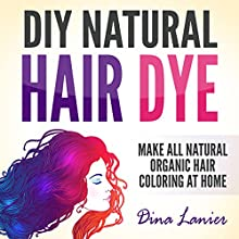 DIY Natural Hair Dye: Make All-Natural Organic Hair Coloring at Home Audiobook by Dina Lanier Narrated by Annette Martin