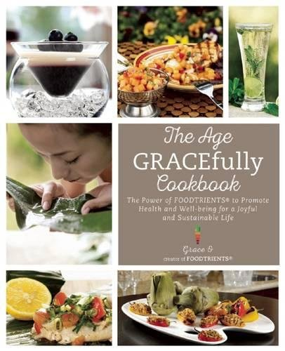 Download The Age GRACEfully Cookbook: The Power of FOODTRIENTS To Promote Health and Well-being for a Joyful and Sustainable Life pdf