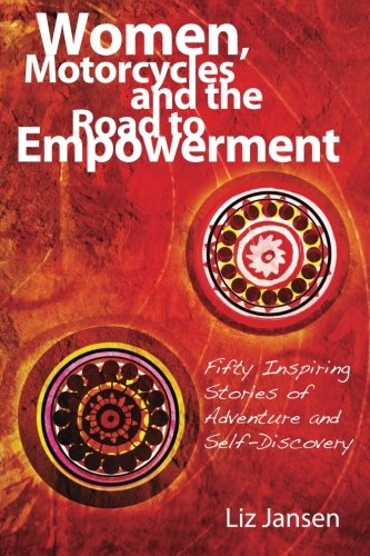 Women, Motorcycles and the Road to Empowerment: Fifty Inspirational Stories of Adventure and Self-Discovery -