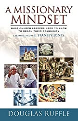 A Missionary Mindset: What Church Leaders Need to Know to Reach Their Community - Lessons from E. Stanley Jones