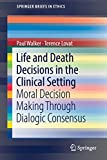 Life and Death Decisions in the Clinical Setting: Moral decision making through dialogic consensus (SpringerBriefs in Ethics)