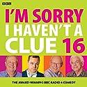 I'm Sorry I Haven't a Clue 16 Radio/TV von BBC Gesprochen von: Barry Cryer, David Mitchell, Graeme Garden, Jack Dee, Rob Brydon, Susan Calman, Tim Brooke-Taylor, Victoria Wood