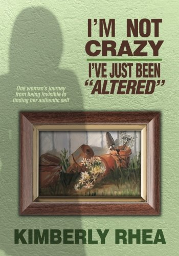 I'm Not Crazy: I Have Just Been Altered: One Woman's journey from invisible to Authenic