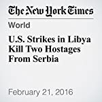 U.S. Strikes in Libya Kill Two Hostages From Serbia | Declan Walsh