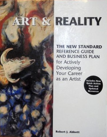 Art and Reality: The New Standard Reference Guide and Business Plan for Actively Developing Your Career As an Artist