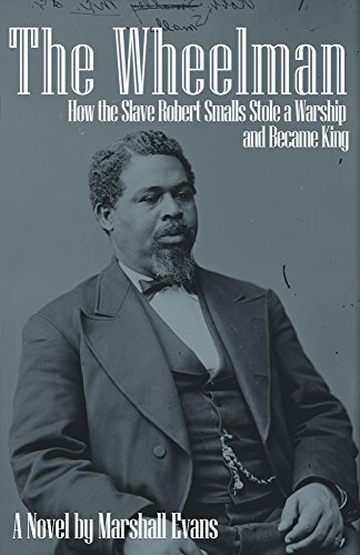 Paddle Free Ship - The Wheelman: How the Slave Robert Smalls Stole a Warship and Became King