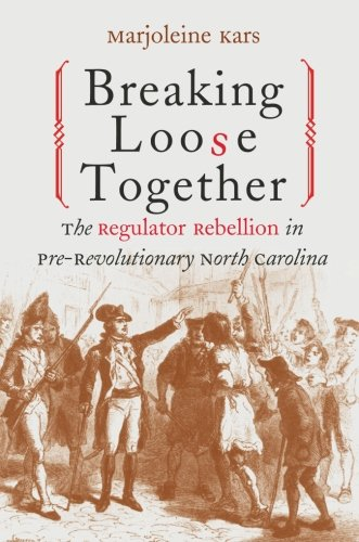 Breaking Loose Together: The Regulator Rebellion in Pre-Revolutionary North Carolina ()