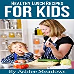 Healthy Lunch Recipes For Kids: Quick & Easy Meals For Healthy Children, Parenting Has Never Been More Easy. (Healthy Recipes For Kids) | Ashlee Meadows