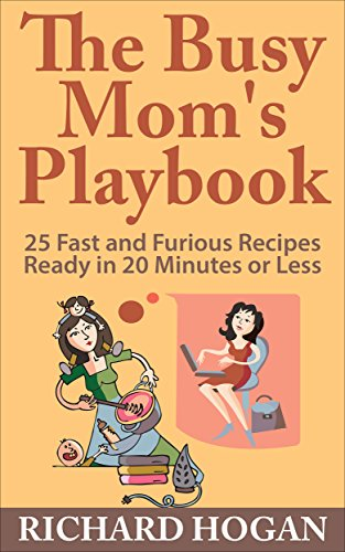 The Busy Mom's Playbook: 25 Fast and Furious Recipes Ready in 20 Minutes or Less by [Hogan, Richard]