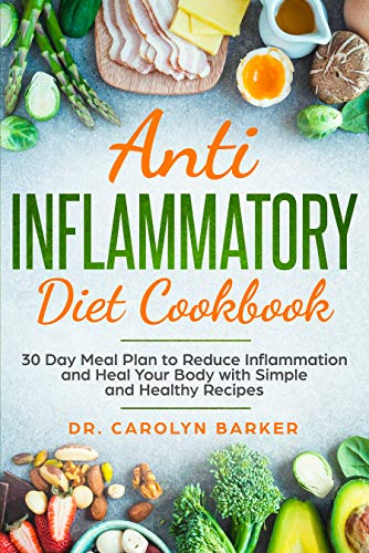 Anti Inflammatory Diet Cookbook: 30 Day Meal Plan to Reduce Inflammation and Heal Your Body with Simple and Healthy Recipes by Dr. Carolyn Barker