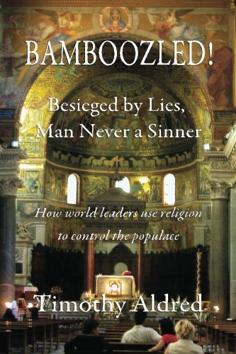 Bamboozled! Besieged by Lies, Man Never a Sinner: How World Leaders Use Religion to Control the Populace