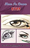 How To Draw Eyes : Pencil Drawings Step by Step Book: Pencil Drawing Ideas for Absolute Beginners (Drawing The Eye Book: Pencil Drawings for Beginners)