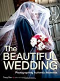 The Beautiful Wedding: Photography Techniques for Capturing Natural and Authentic Moments at Any Wedding by Tracy Dorr (2014-06-10)
