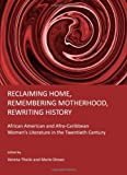 Reclaiming Home, Remembering Motherhood, Rewriting History: African American and Afro-Caribbean Women's Literature in the Twentieth Century, Verena Theile, 1443809624