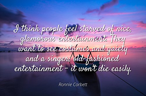 Ronnie Corbett - Famous Quotes Laminated POSTER PRINT 24x20 - I think people feel starved of nice, glamorous entertainment. They want to see costumes and gaiety and a singer; old-fashioned entertainm