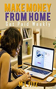Make Money From Home: Get Paid Weekly: A Quick Resource Guide to 99+ Sites that Pay Weekly or Less (Sites That Pay You Book 1) by [Fitz, M L]