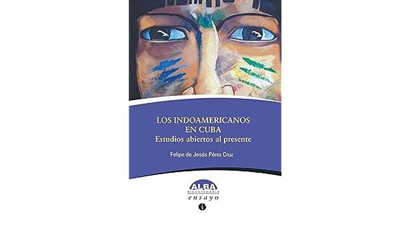 Los indoamericanos en Cuba. Estudios abiertos al presente eBook: Felipe de Jesús Pérez Cruz: Amazon.es: Tienda Kindle
