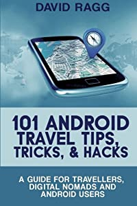 101 Android Travel Tips, Tricks, and Hacks: A Guide for Travellers, Digital Nomads, and Android Users