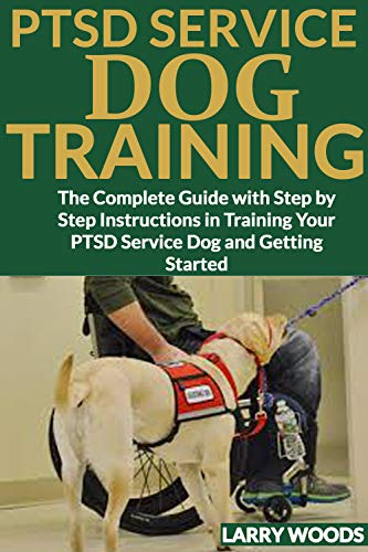 PTSD SERVICE DOG TRAINING: The Complete Guide with Step by Step Instructions in Training Your PTSD Service Dog and Getting Started por Larry Woods