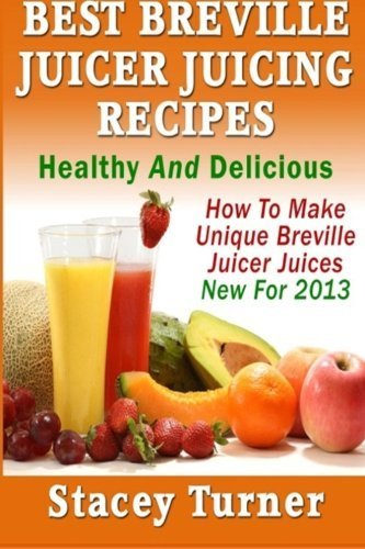Best Breville Juicer Juicing Recipes: Healthy And Delicious: How To Make Unique Breville Juicer Juices New For 2013 by Stacey Turner (2013-02-06) (Breville Juice Recipes compare prices)