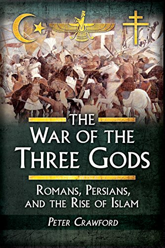 The War of the Three Gods: Romans, Persians, and the Rise of Islam by [Crawford, Peter]