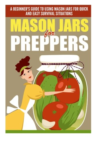 Mason Jars for Preppers - A Beginner?s Guide to Using Mason Jars for Quick and Easy Survival Situations pdf