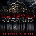 Haunted: Houses, Mansions & Estates of America You'd Never Enter | Roger P. Mills