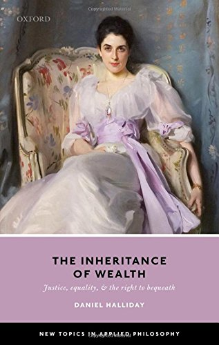 Download Inheritance of Wealth: Justice, Equality, and the Right to Bequeath (New Topics in Applied Philosophy) ebook